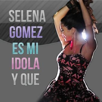 Selena gomez es mi idola y que